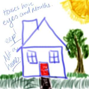 "a very childish drawing of a house with a red door, a tree, some discolored grass, and a burning sun. There are also words along the left of the photo: ""Houses have eyes and mouths."" ""eep!"" ""Not a home."""